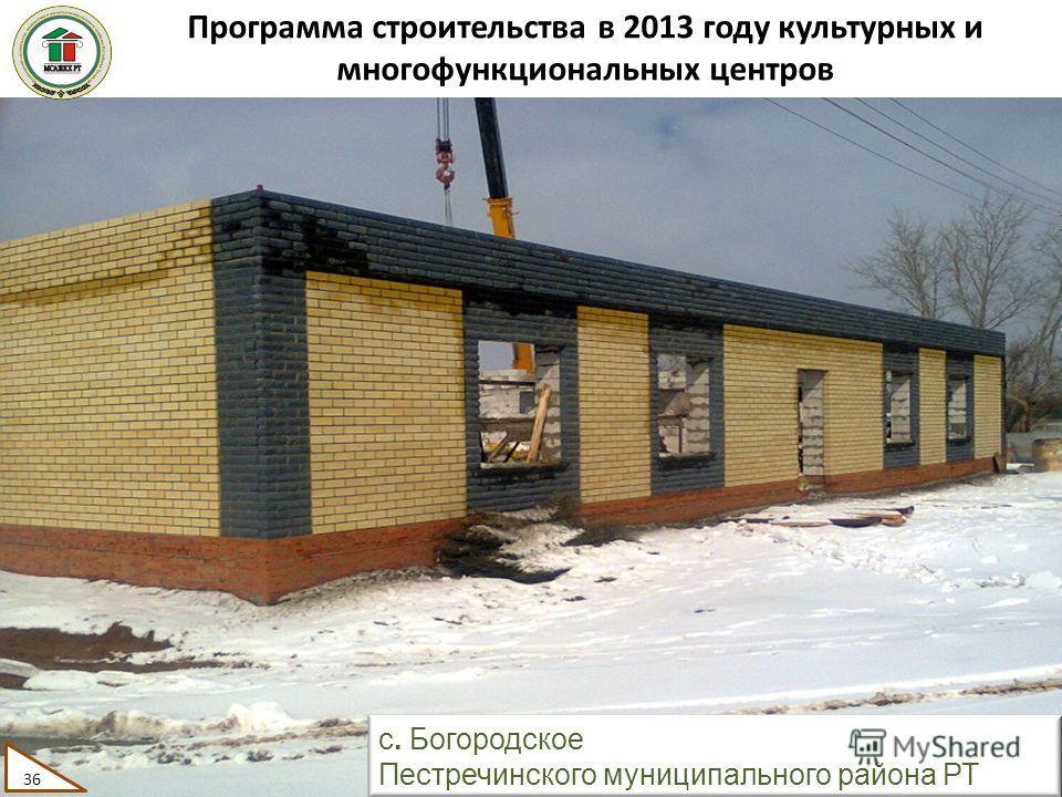 Программа строительства в 2013 году культурных и многофункциональных центров 36 с. Богородское Пестречинского муниципального района РТ 36