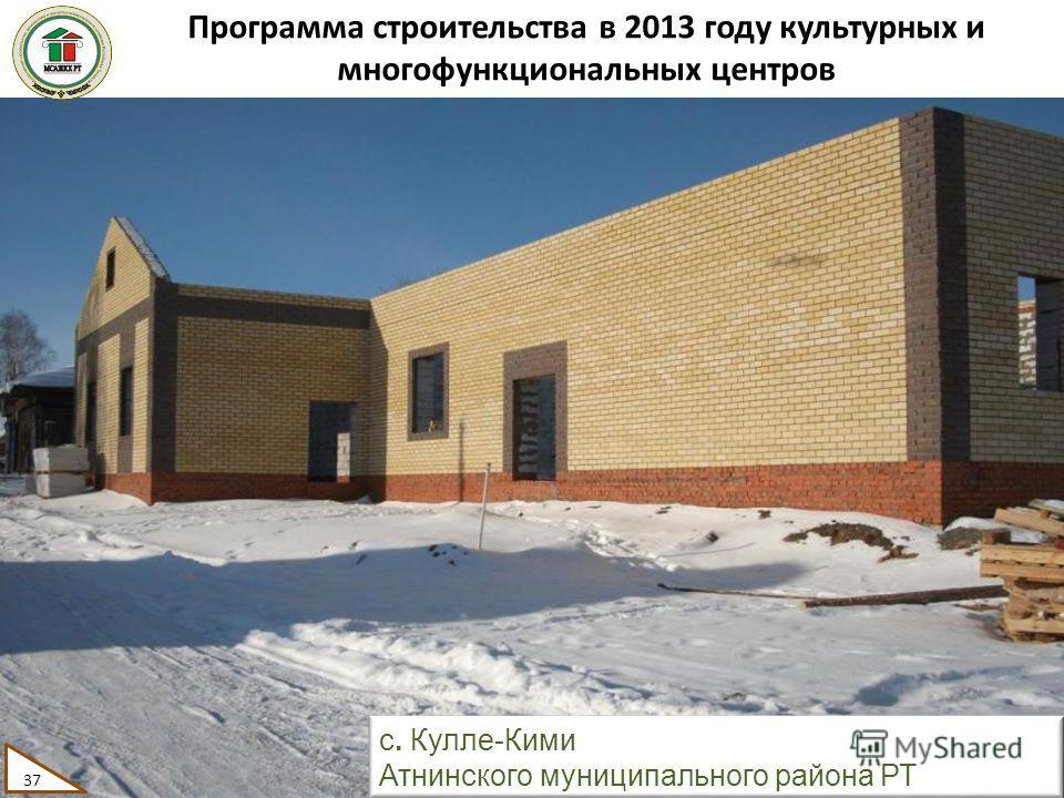 Программа строительства в 2013 году культурных и многофункциональных центров 37 с. Кулле-Кими Атнинского муниципального района РТ 37