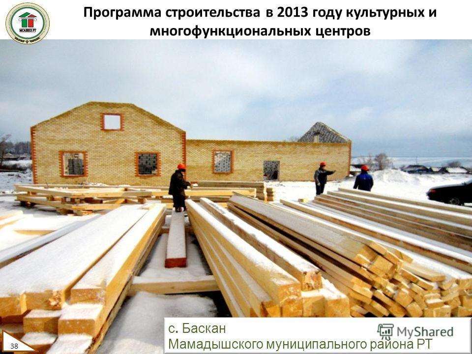 Программа строительства в 2013 году культурных и многофункциональных центров 38 с. Баскан Мамадышского муниципального района РТ 38