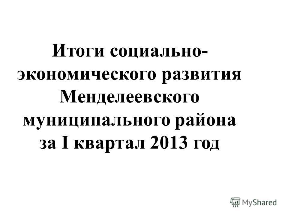 Итоги социально- экономического развития Менделеевского муниципального района за I квартал 2013 год