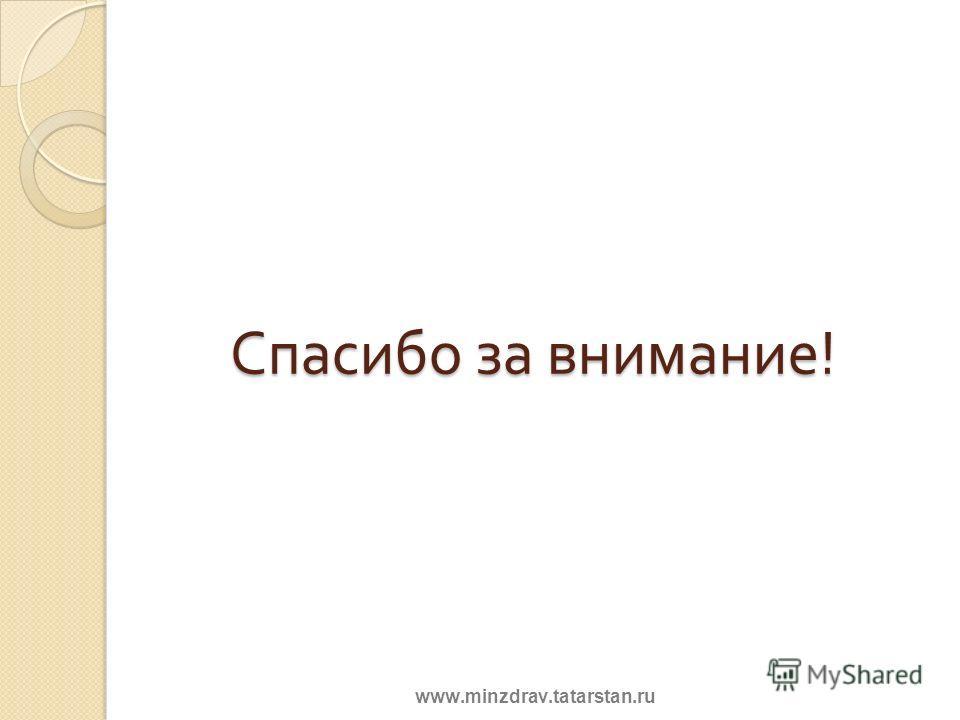 Спасибо за внимание ! www.minzdrav.tatarstan.ru
