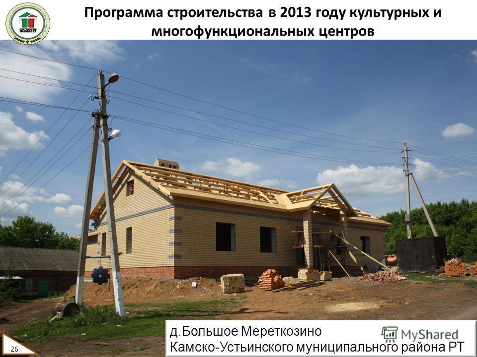 Программа строительства в 2013 году культурных и многофункциональных центров 26 д.Большое Мереткозино Камско-Устьинского муниципального района РТ 26