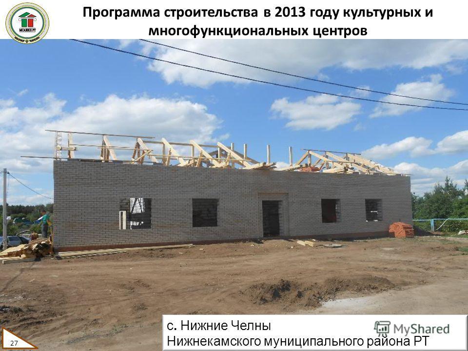 Программа строительства в 2013 году культурных и многофункциональных центров 27 с. Нижние Челны Нижнекамского муниципального района РТ 27
