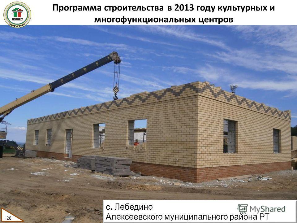 Программа строительства в 2013 году культурных и многофункциональных центров 28 с. Лебедино Алексеевского муниципального района РТ 28
