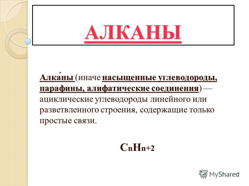 АЛКАНЫ Алка́ны насыщенные углеводороды, парафины, алифатические соединения Алка́ны (иначе насыщенные углеводороды, парафины, алифатические соединения) ациклические углеводороды линейного или разветвленного строения, содержащие только простые связи. C
