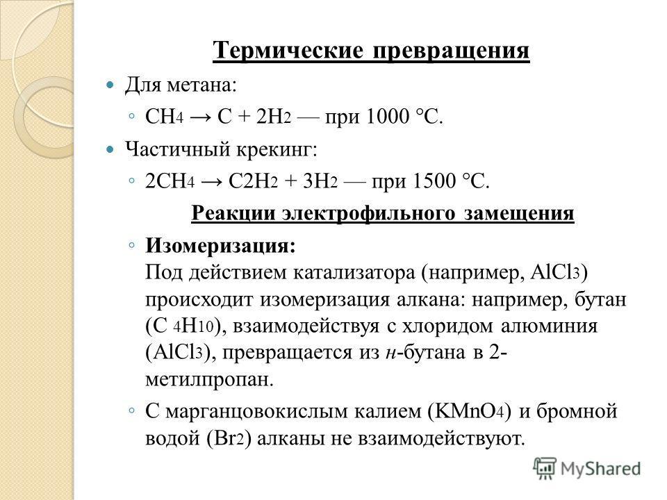 Термические превращения Для метана: CH 4 С + 2H 2 при 1000 °C. Частичный крекинг: 2CH 4 C2H 2 + 3H 2 при 1500 °C. Реакции электрофильного замещения Изомеризация: Под действием катализатора (например, AlCl 3 ) происходит изомеризация алкана: например,