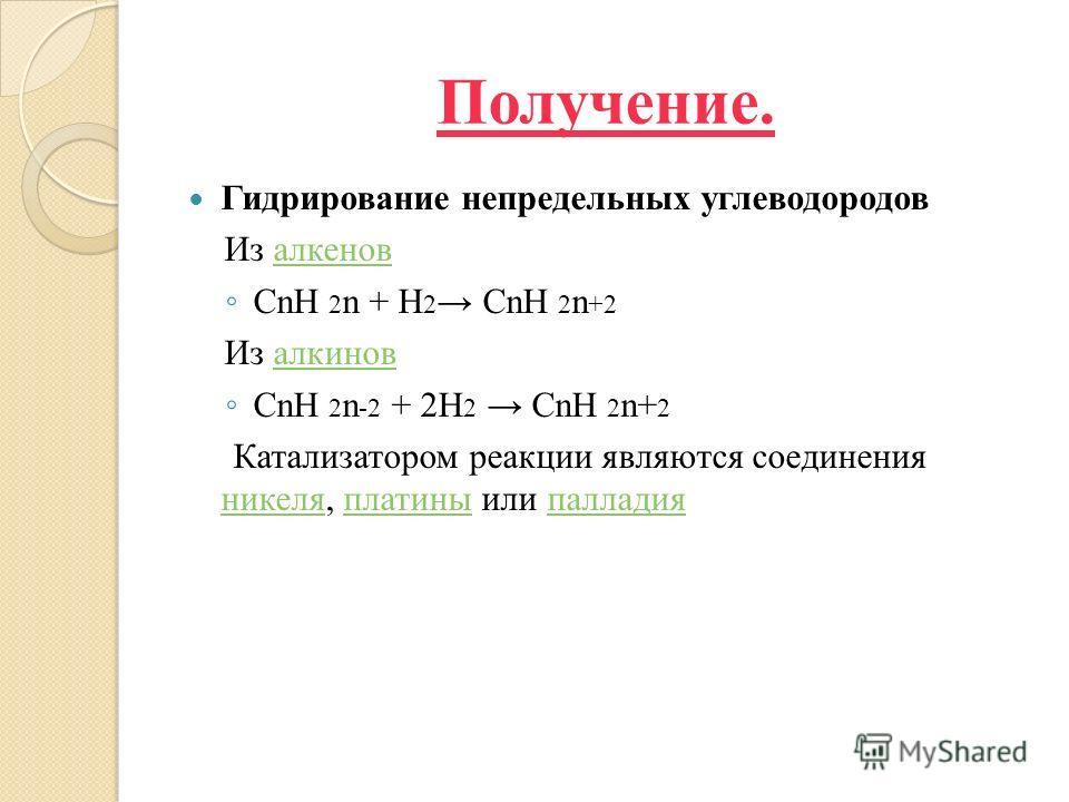 Получение. Гидрирование непредельных углеводородов Из алкеновалкенов CnH 2 n + H 2 CnH 2 n +2 Из алкиновалкинов CnH 2 n -2 + 2H 2 CnH 2 n+ 2 Катализатором реакции являются соединения никеля, платины или палладия никеляплатиныпалладия