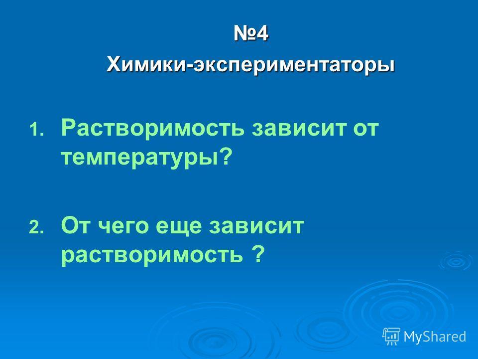 4Химики-экспериментаторы 1. 1. Растворимость зависит от температуры? 2. 2. От чего еще зависит растворимость ?
