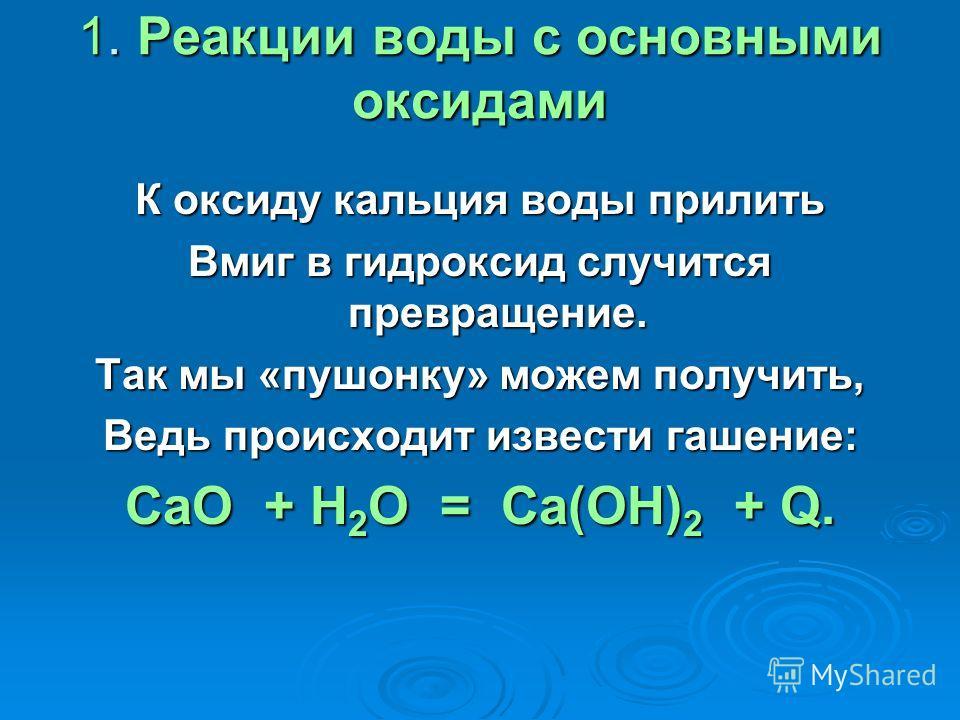 1. Реакции воды с основными оксидами К оксиду кальция воды прилить Вмиг в гидроксид случится превращение. Так мы «пушонку» можем получить, Ведь происходит извести гашение: СаО + Н 2 O = Са(ОН) 2 + Q.