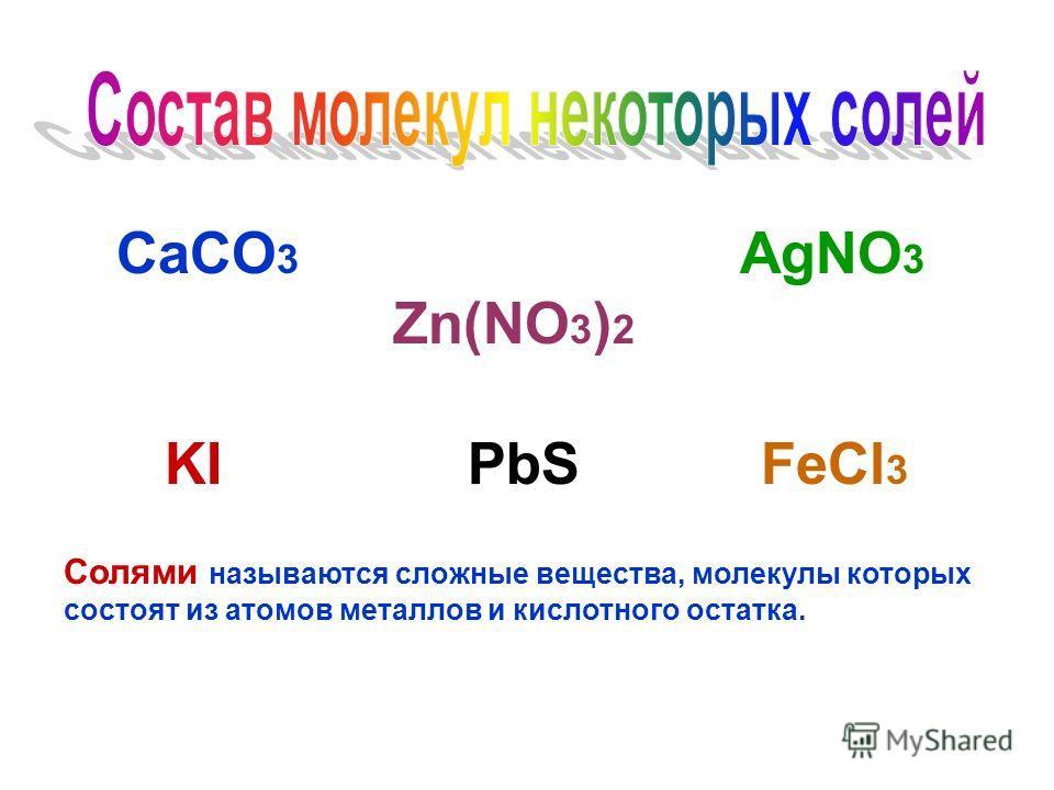 СaCO 3 AgNO 3 Zn(NO 3 ) 2 KI PbS FeCl 3 Солями называются сложные вещества, молекулы которых состоят из атомов металлов и кислотного остатка.