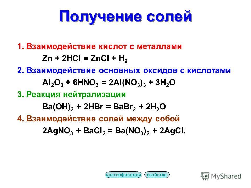Получение солей 1. Взаимодействие кислот с металлами Zn + 2HCl = ZnCl + H 2 2. Взаимодействие основных оксидов с кислотами Al 2 O 3 + 6HNO 3 = 2Al(NO 3 ) 3 + 3H 2 O 3. Реакция нейтрализации Ba(OH) 2 + 2HBr = BaBr 2 + 2H 2 O 4. Взаимодействие солей ме