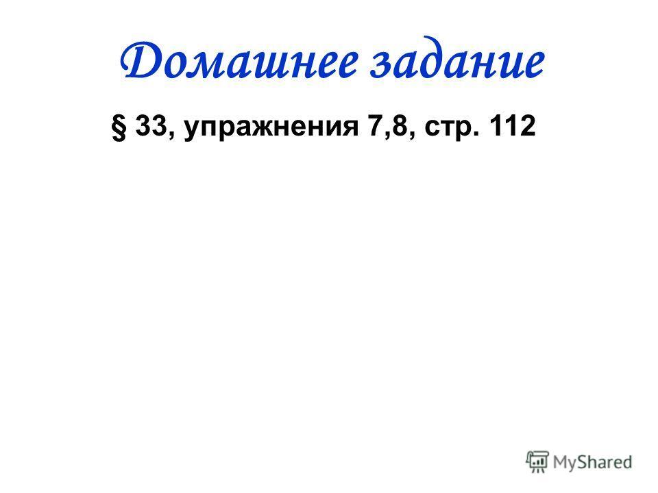 Домашнее задание § 33, упражнения 7,8, стр. 112