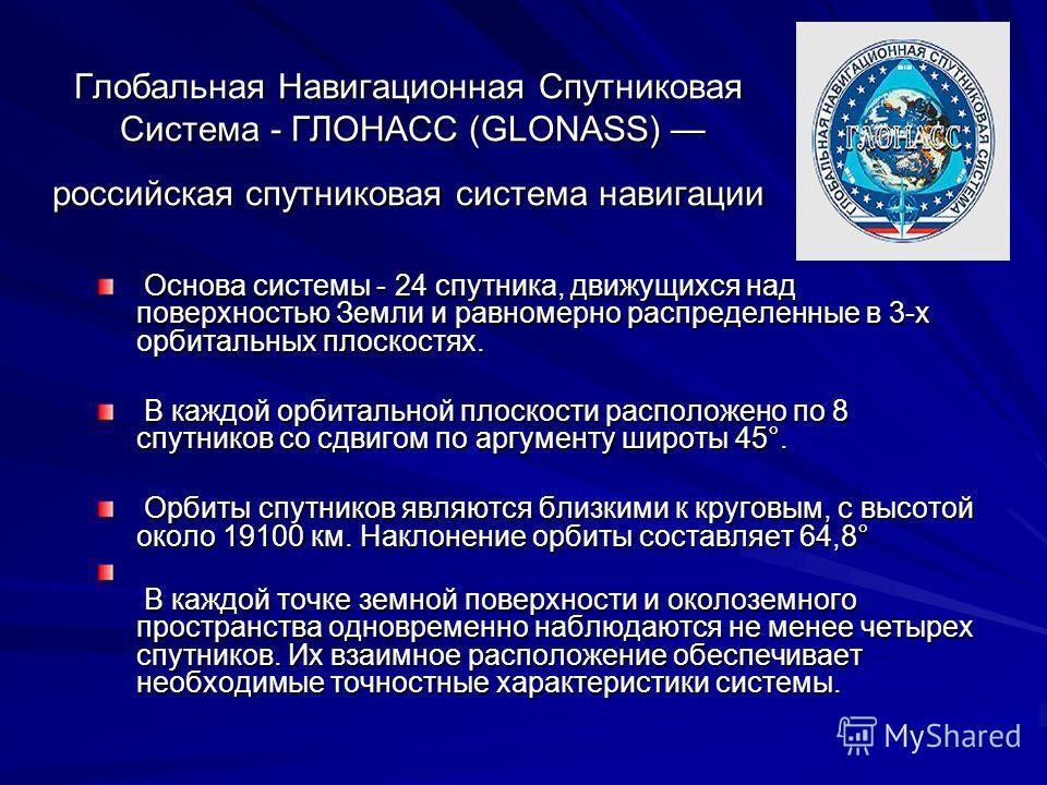 Глобальная Навигационная Спутниковая Система - ГЛОНАСС (GLONASS) российская спутниковая система навигации Основа системы - 24 спутника, движущихся над поверхностью Земли и равномерно распределенные в 3-х орбитальных плоскостях. Основа системы - 24 сп