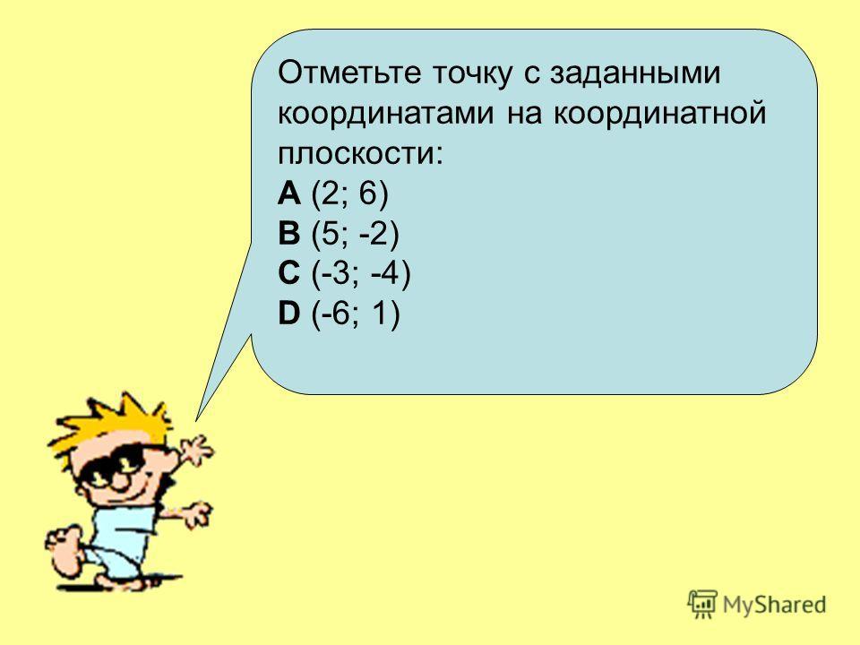 Отметьте точку с заданными координатами на координатной плоскости: А (2; 6) В (5; -2) С (-3; -4) D (-6; 1)