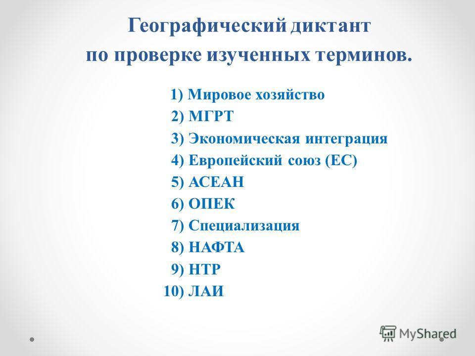 Географический диктант по проверке изученных терминов. 1) Мировое хозяйство 2) МГРТ 3) Экономическая интеграция 4) Европейский союз (ЕС) 5) АСЕАН 6) ОПЕК 7) Специализация 8) НАФТА 9) НТР 10) ЛАИ