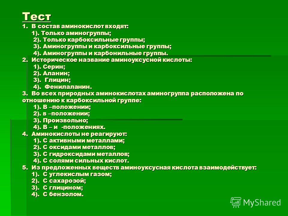 Тест 1. В состав аминокислот входят: 1). Только аминогруппы; 2). Только карбоксильные группы; 3). Аминогруппы и карбоксильные группы; 4). Аминогруппы и карбонильные группы. 2. Историческое название аминоуксусной кислоты: 1). Серин; 2). Аланин; 3). Гл