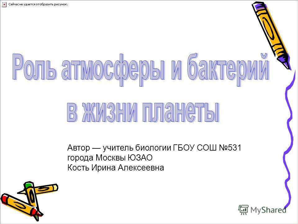 Автор учитель биологии ГБОУ СОШ 531 города Москвы ЮЗАО Кость Ирина Алексеевна