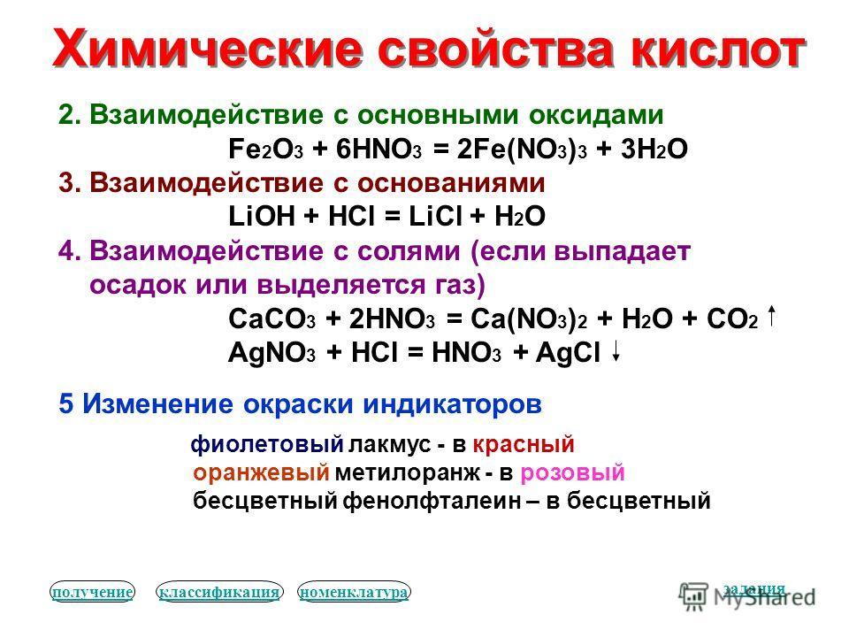 Химические свойства кислот 2. Взаимодействие с основными оксидами Fe 2 O 3 + 6HNO 3 = 2Fe(NO 3 ) 3 + 3H 2 O 3. Взаимодействие с основаниями LiOH + HCl = LiCl + H 2 O 4. Взаимодействие с солями (если выпадает осадок или выделяется газ) CaCO 3 + 2HNO 3