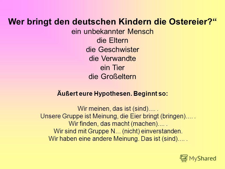 Wer bringt den deutschen Kindern die Ostereier? ein unbekannter Mensch die Eltern die Geschwister die Verwandte ein Tier die Großeltern Äußert eure Hypothesen. Beginnt so: Wir meinen, das ist (sind)..... Unsere Gruppe ist Meinung, die Eier bringt (br