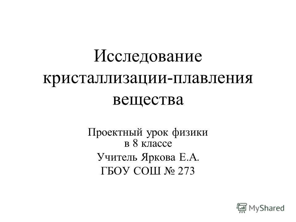 Исследование кристаллизации-плавления вещества Проектный урок физики в 8 классе Учитель Яркова Е.А. ГБОУ СОШ 273