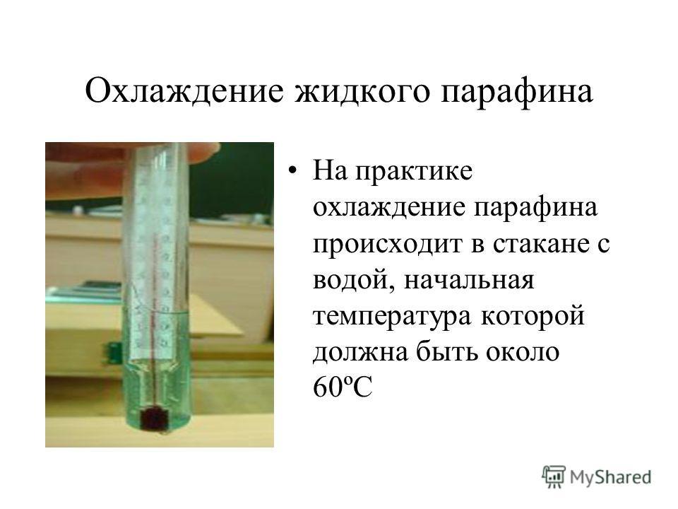 Охлаждение жидкого парафина На практике охлаждение парафина происходит в стакане с водой, начальная температура которой должна быть около 60ºС