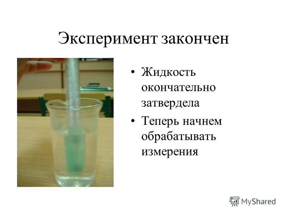 Эксперимент закончен Жидкость окончательно затвердела Теперь начнем обрабатывать измерения