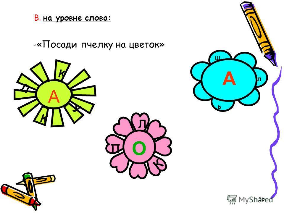 16 В. на уровне слова: -«Посади пчелку на цветок» А К Л К У К П Л О ь К Ш АА А л