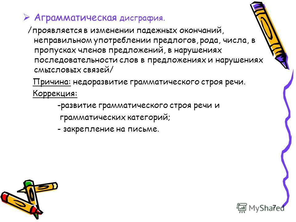 7 Аграмматическая дисграфия. /проявляется в изменении падежных окончаний, неправильном употреблении предлогов, рода, числа, в пропусках членов предложений, в нарушениях последовательности слов в предложениях и нарушениях смысловых связей/ Причина: не