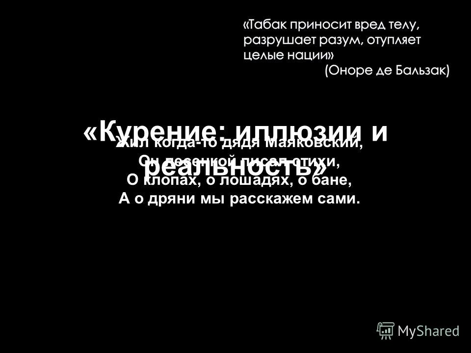 «Курение: иллюзии и реальность» Жил когда-то дядя Маяковский, Он лесенкой писал стихи, О клопах, о лошадях, о бане, А о дряни мы расскажем сами.