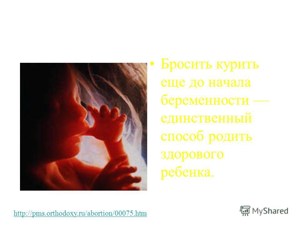 Бросить курить еще до начала беременности единственный способ родить здорового ребенка. http://pms.orthodoxy.ru/abortion/00075.htm
