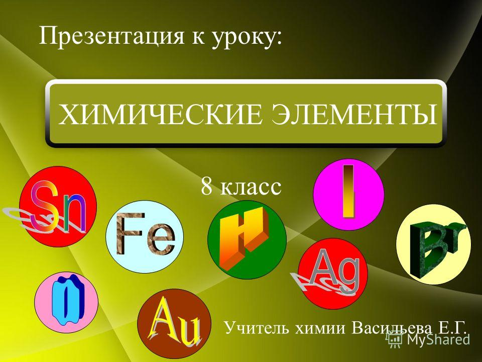 8 класс Презентация к уроку: Учитель химии Васильева Е.Г. ХИМИЧЕСКИЕ ЭЛЕМЕНТЫ