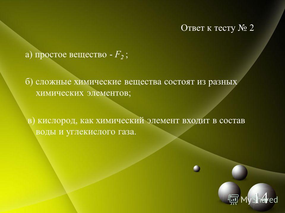 а) простое вещество - F 2 ; б) сложные химические вещества состоят из разных химических элементов; в) кислород, как химический элемент входит в состав воды и углекислого газа. Ответ к тесту 2 14