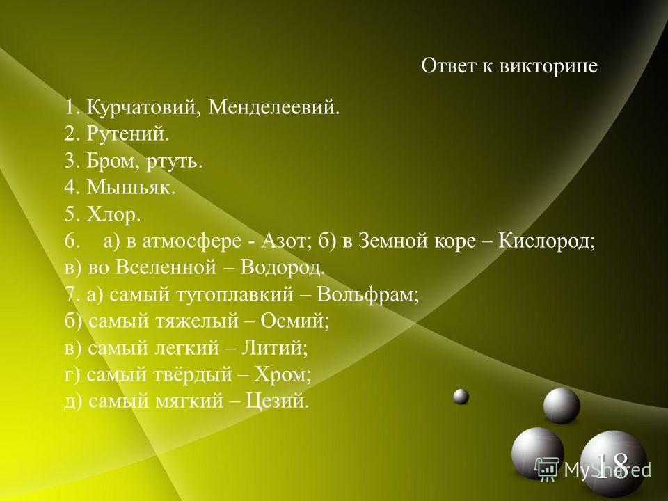 Ответ к викторине 1. Курчатовий, Менделеевий. 2. Рутений. 3. Бром, ртуть. 4. Мышьяк. 5. Хлор. 6. а) в атмосфере - Азот; б) в Земной коре – Кислород; в) во Вселенной – Водород. 7. а) самый тугоплавкий – Вольфрам; б) самый тяжелый – Осмий; в) самый лег