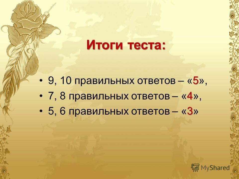 59, 10 правильных ответов – «5», 47, 8 правильных ответов – «4», 35, 6 правильных ответов – «3» Итоги теста: