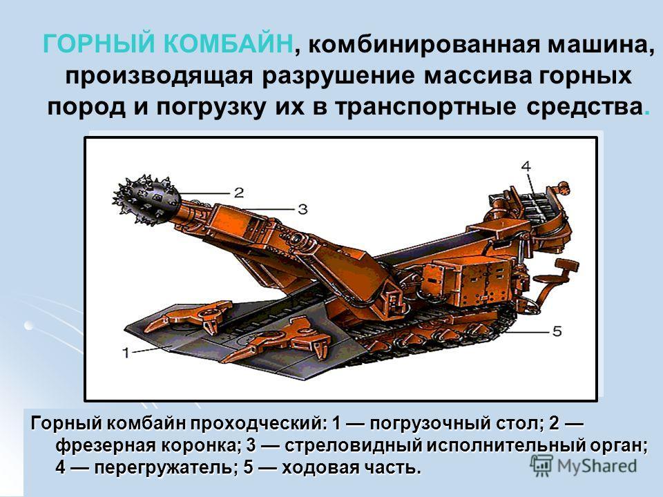 Горный комбайн проходческий: 1 погрузочный стол; 2 фрезерная коронка; 3 стреловидный исполнительный орган; 4 перегружатель; 5 ходовая часть. ГОРНЫЙ КОМБАЙН, комбинированная машина, производящая разрушение массива горных пород и погрузку их в транспор