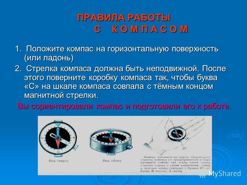 ПРАВИЛА РАБОТЫ С К О М П А С О М 1. Положите компас на горизонтальную поверхность (или ладонь) 2. Стрелка компаса должна быть неподвижной. После этого поверните коробку компаса так, чтобы буква «С» на шкале компаса совпала с тёмным концом магнитной с