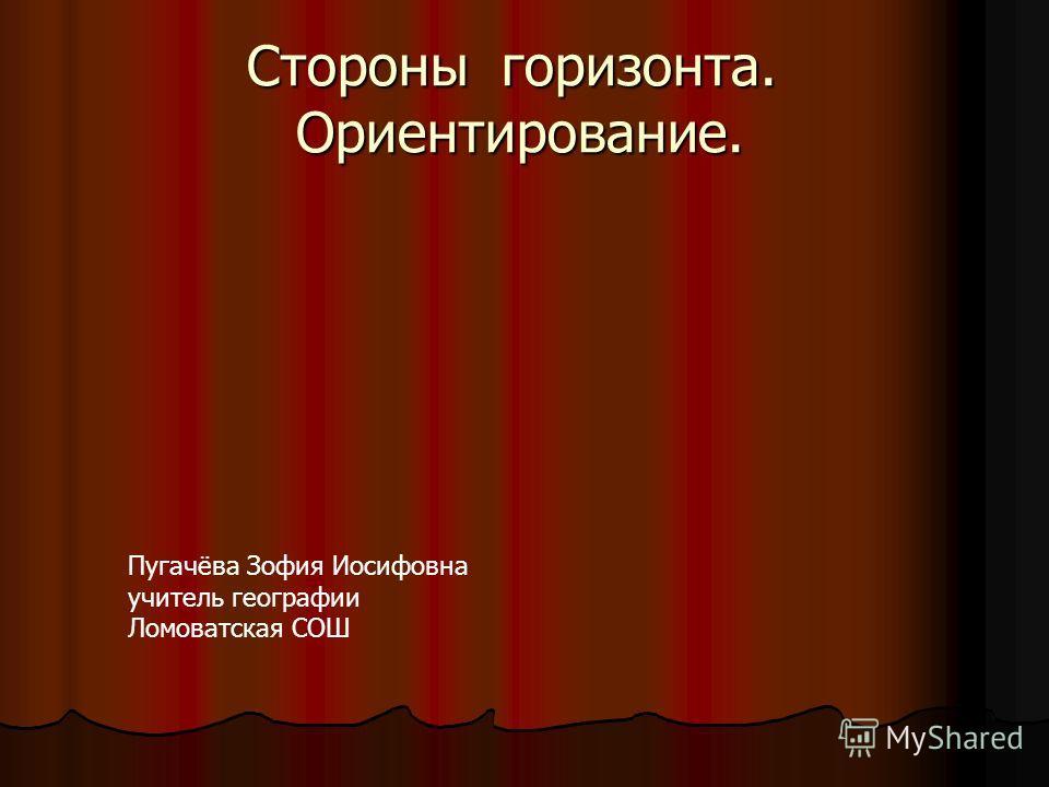 Стороны горизонта. Ориентирование. Пугачёва Зофия Иосифовна учитель географии Ломоватская СОШ