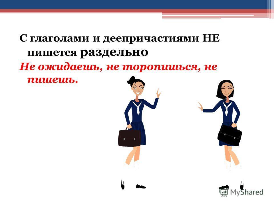 С глаголами и деепричастиями НЕ пишется раздельно Не ожидаешь, не торопишься, не пишешь.