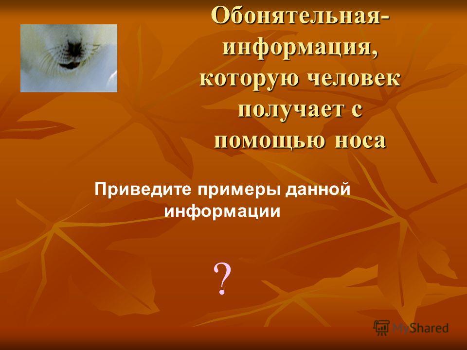 Обонятельная- информация, которую человек получает с помощью носа Приведите примеры данной информации ?