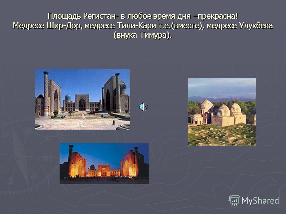 Площадь Регистан- в любое время дня –прекрасна! Медресе Шир-Дор, медресе Тили-Кари т.е.(вместе), медресе Улукбека (внука Тимура).