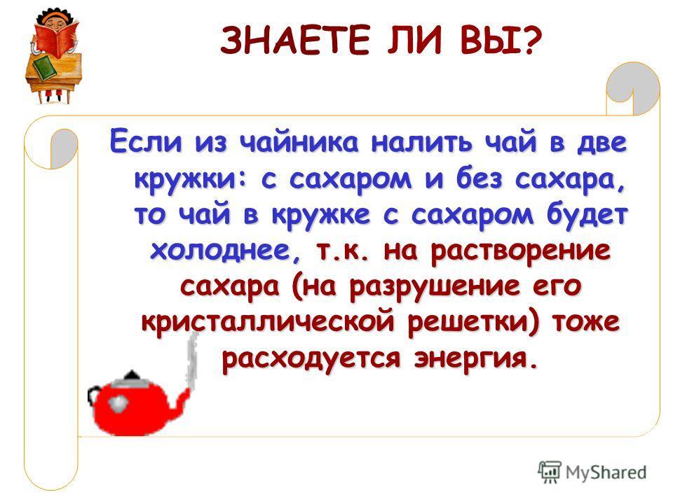 ЗНАЕТЕ ЛИ ВЫ? Если из чайника налить чай в две кружки: с сахаром и без сахара, то чай в кружке с сахаром будет холоднее, т.к. на растворение сахара (на разрушение его кристаллической решетки) тоже расходуется энергия.