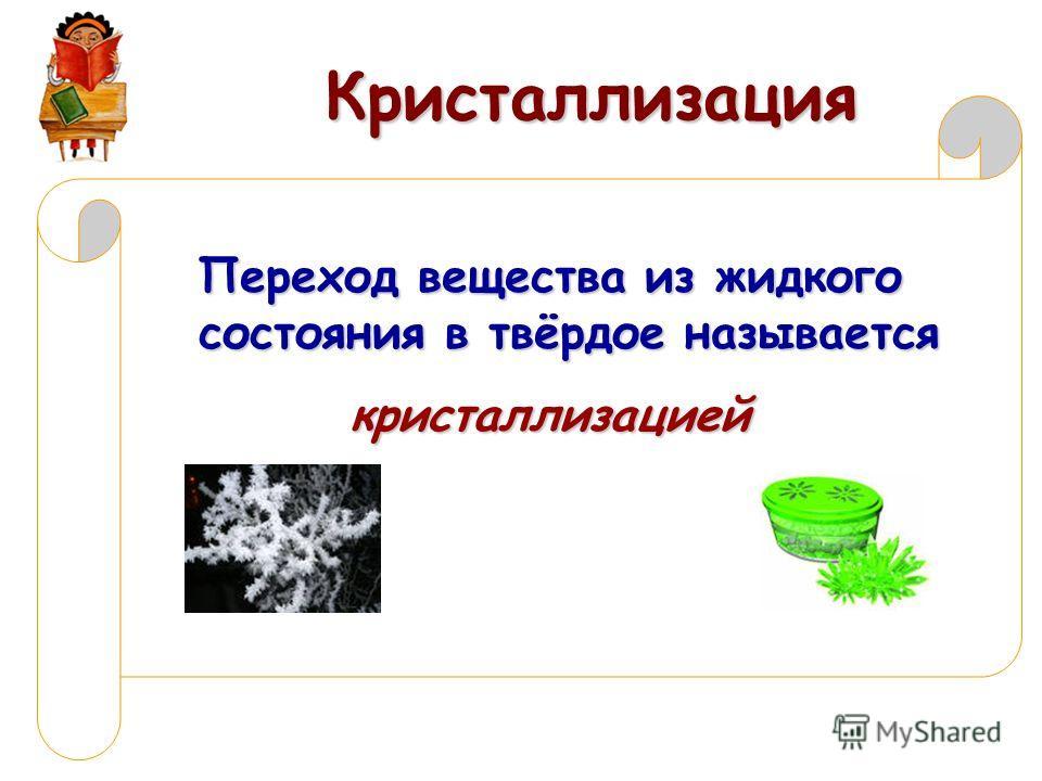 Кристаллизация Переход вещества из жидкого состояния в твёрдое называется кристаллизацией
