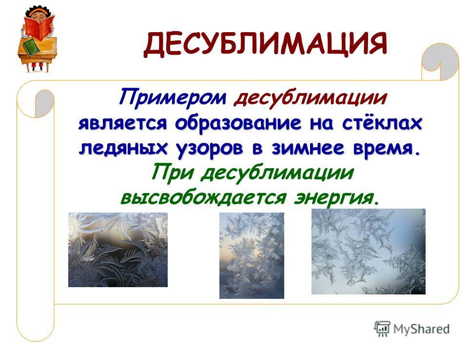 ДЕСУБЛИМАЦИЯ является образование на стёклах ледяных узоров в зимнее время. Примером десублимации является образование на стёклах ледяных узоров в зимнее время. При десублимации высвобождается энергия.