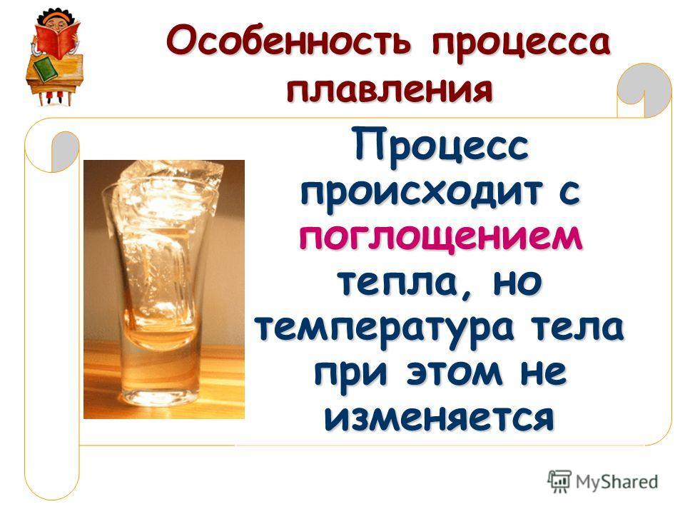Особенность процесса плавления Процесс происходит с поглощением тепла, но температура тела при этом не изменяется