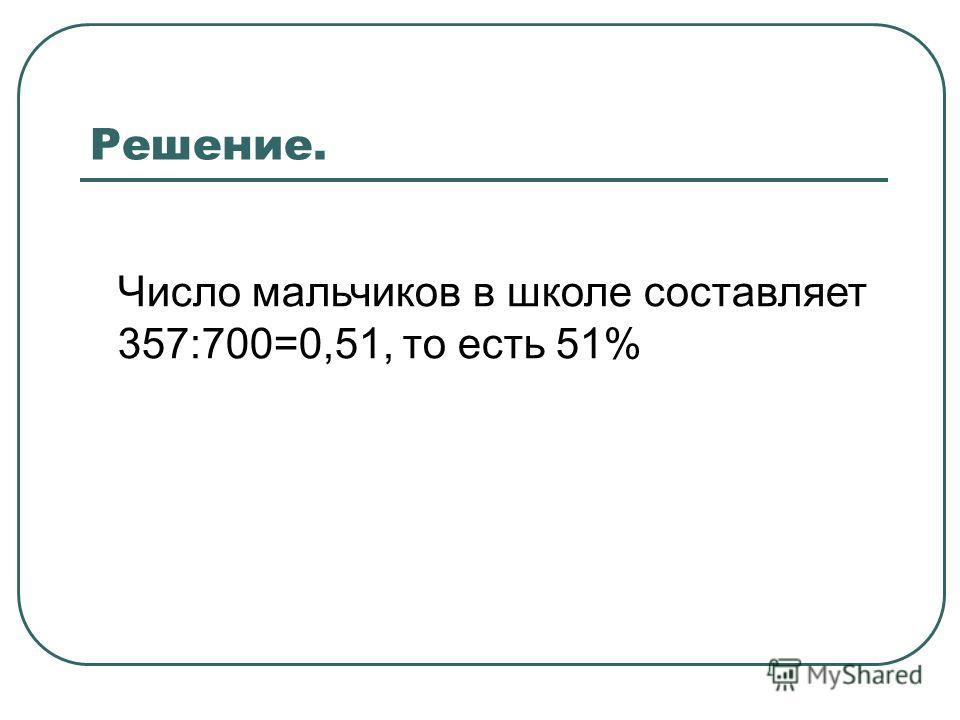 Решение. Число мальчиков в школе составляет 357:700=0,51, то есть 51%