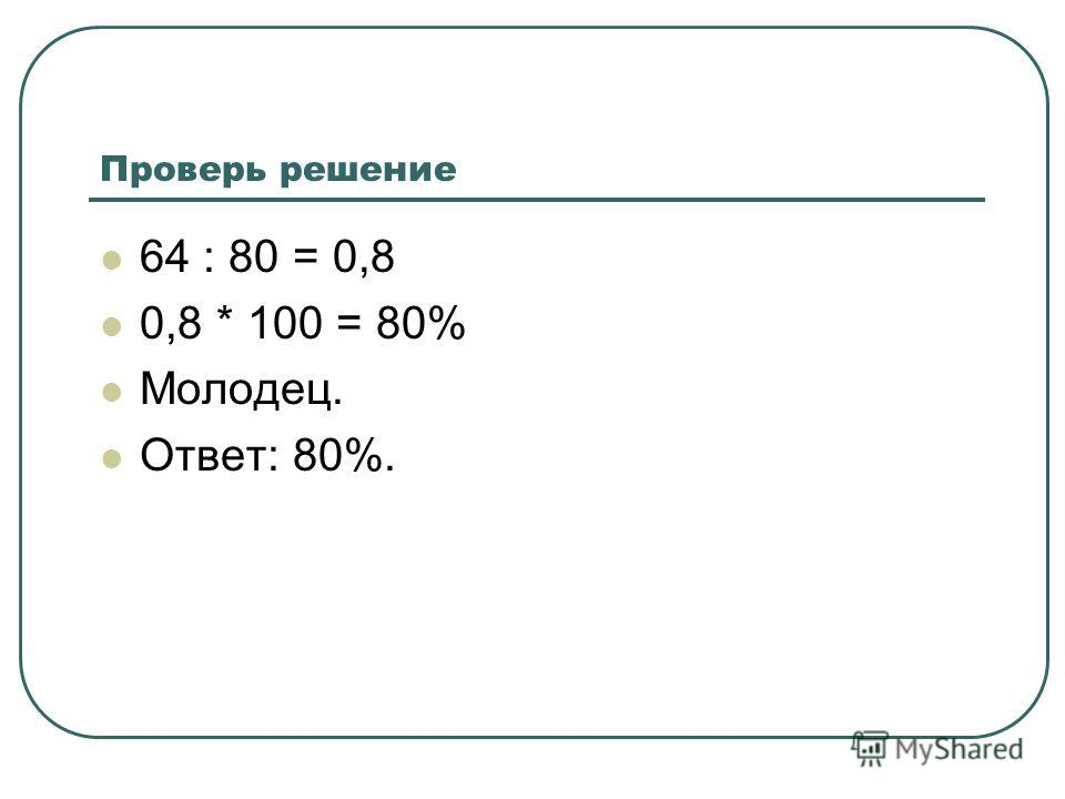 Проверь решение 64 : 80 = 0,8 0,8 * 100 = 80% Молодец. Ответ: 80%.