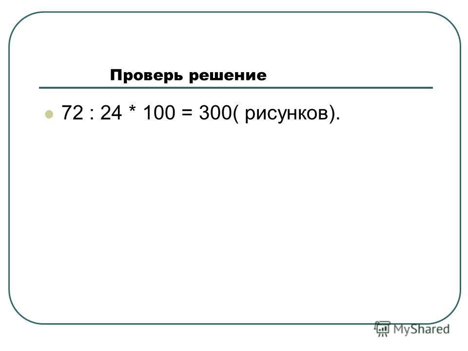 Проверь решение 72 : 24 * 100 = 300( рисунков).