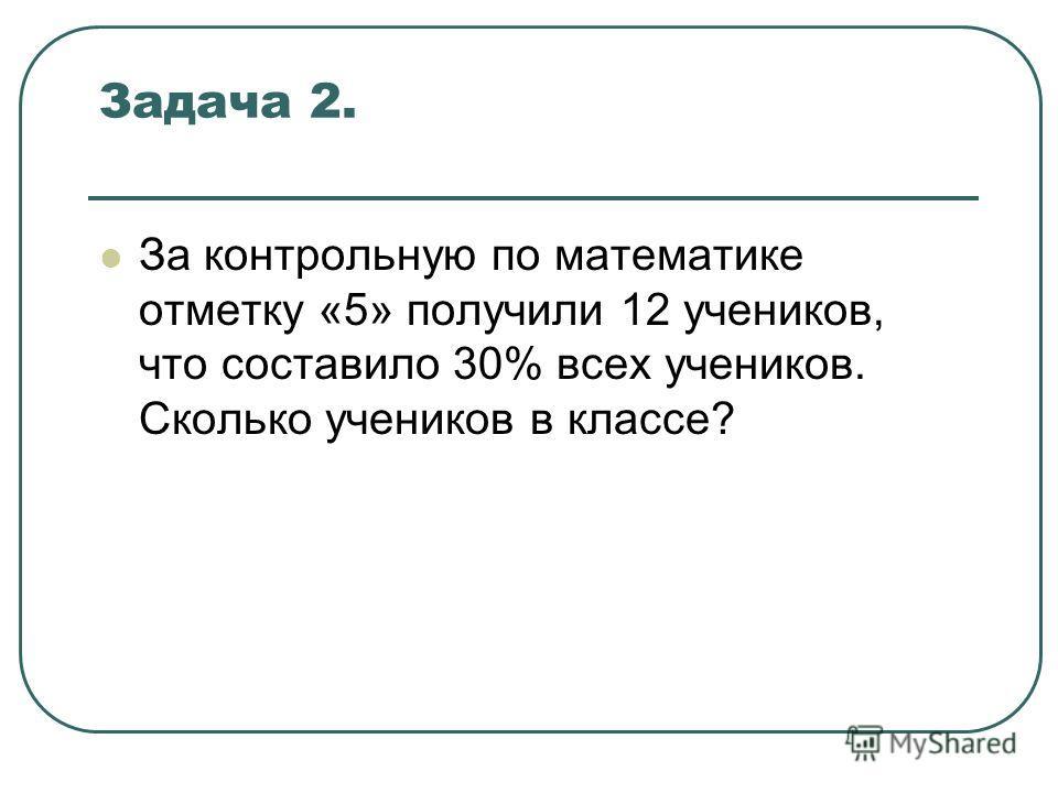 Задача 2. За контрольную по математике отметку «5» получили 12 учеников, что составило 30% всех учеников. Сколько учеников в классе?