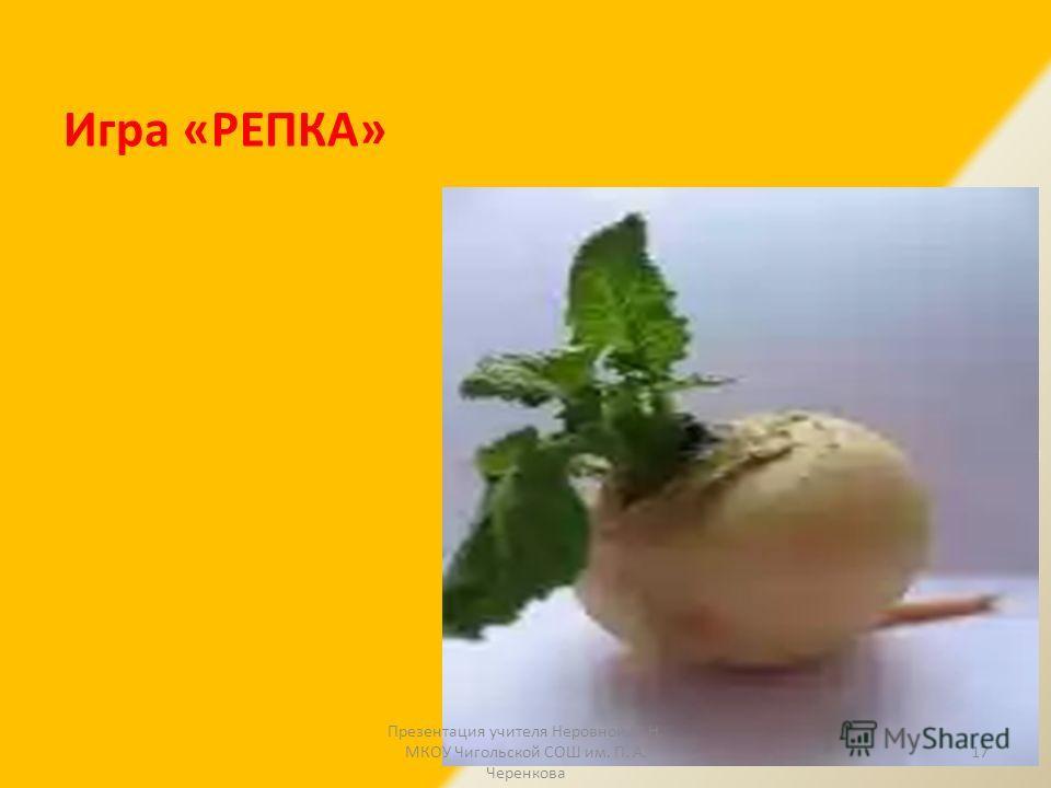 Игра «РЕПКА» 17 Презентация учителя Неровной Н. Н. МКОУ Чигольской СОШ им. П. А. Черенкова