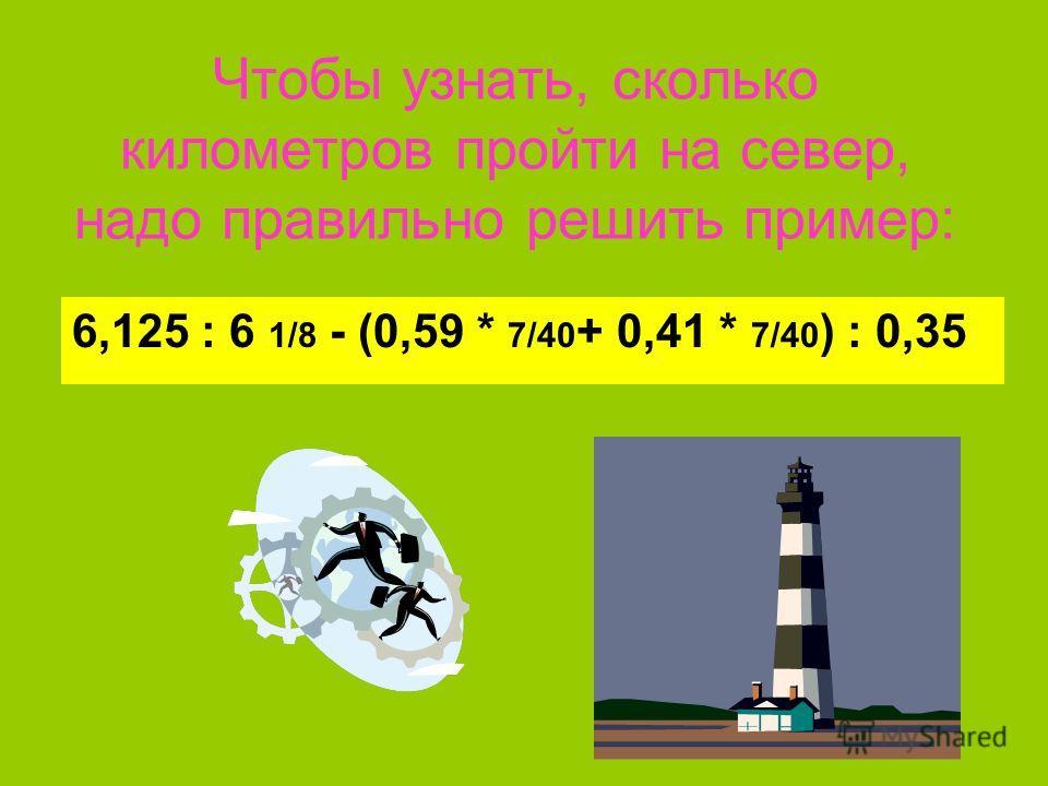 Чтобы узнать, сколько километров пройти на север, надо правильно решить пример: 6,125 : 6 1/8 - (0,59 * 7/40 + 0,41 * 7/40 ) : 0,35